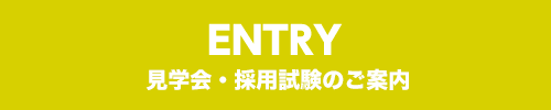 ENTRY 見学会・採用試験のご案内